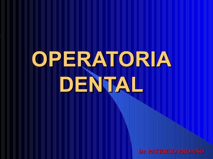 OPERATORIA  DENTAL       Dr. PATRICIO PROAÑO
