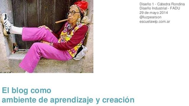 El blog como ambiente de aprendizaje y creación Diseño 1 - Cátedra Rondina Diseño Industrial - FADU 29 de mayo 2014 @luzpe...