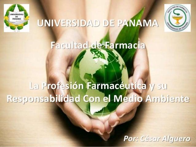 UNIVERSIDAD DE PANAMA Facultad de Farmacia La Profesión Farmacéutica y su Responsabilidad Con el Medio Ambiente Por: César...