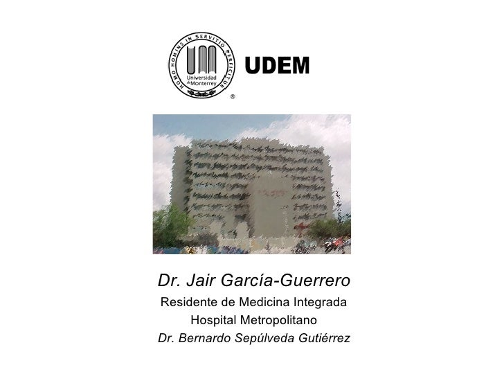 Dr. Jair García-Guerrero Residente de Medicina Integrada       Hospital Metropolitano Dr. Bernardo Sepúlveda Gutiérrez