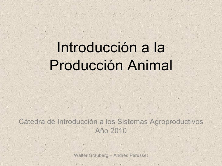 Introducción a la Producción Animal Cátedra de Introducción a los Sistemas Agroproductivos Año 2010 Walter Grauberg – Andr...