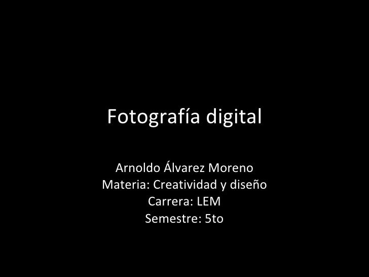 Fotografía digital Arnoldo Álvarez Moreno Materia: Creatividad y diseño Carrera: LEM Semestre: 5to