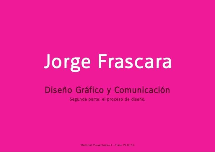 Jorge FrascaraDiseño Gráfico y Comunicación     Segunda parte: el proceso de diseño.          Métodos Proyectuales I - Cla...