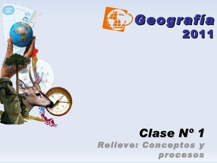 Geografía 2011 Clase Nº 1 Relieve: Conceptos y procesos