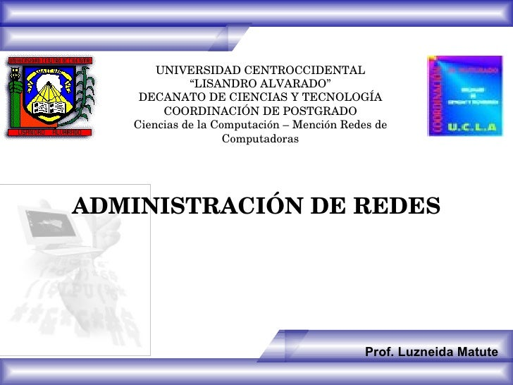 """ADMINISTRACIÓN DE REDES Prof. Luzneida Matute UNIVERSIDAD CENTROCCIDENTAL """" LISANDRO ALVARADO"""" DECANATO DE CIENCIAS Y TECN..."""