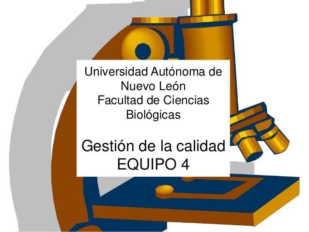 Universidad Autónoma de Nuevo León Facultad de Ciencias Biológicas Gestión de la calidad EQUIPO 4