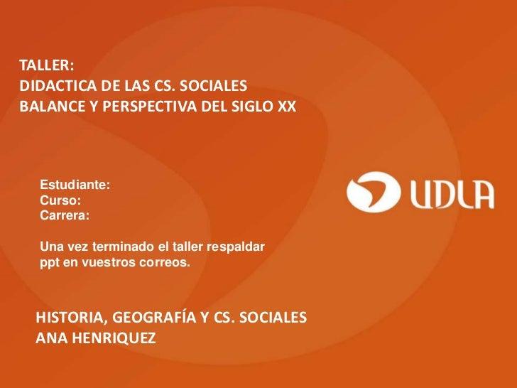 TALLER:DIDACTICA DE LAS CS. SOCIALESBALANCE Y PERSPECTIVA DEL SIGLO XX  Estudiante:  Curso:  Carrera:  Una vez terminado e...
