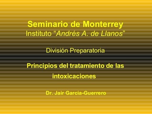 """Seminario de Monterrey Instituto """"Andrés A. de Llanos"""" División Preparatoria Principios del tratamiento de las intoxicacio..."""