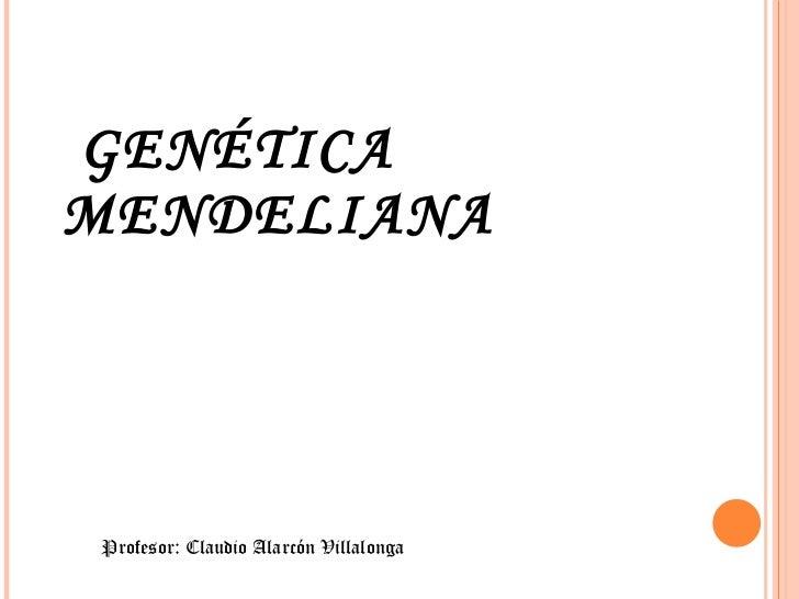 GENÉTICA MENDELIANA Profesor: Claudio Alarcón Villalonga