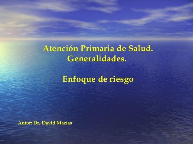 Atención Primaria de Salud. Generalidades. Enfoque de riesgo Autor: Dr. David Macías