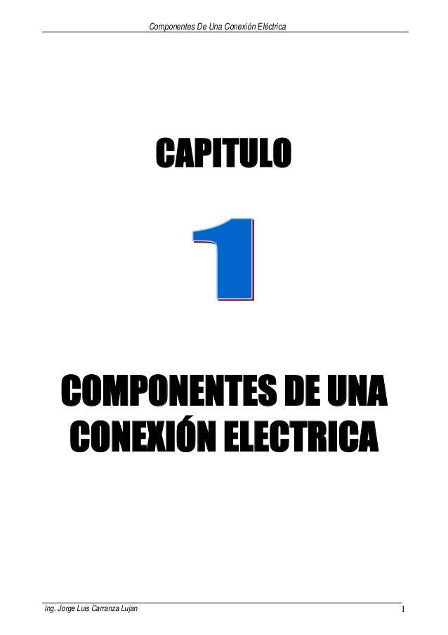 Componentes De Una Conexión Eléctrica Ing. Jorge Luis Carranza Lujan 1 CAPITULO COMPONENTES DE UNA CONEXIÓN ELECTRICA