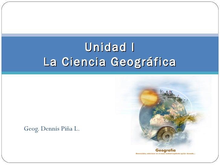 Unidad I      La Ciencia GeográficaGeog. Dennis Piña L.