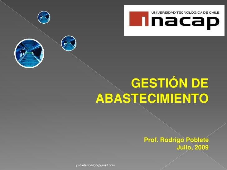 GESTIÓN DE ABASTECIMIENTO<br />Prof. Rodrigo Poblete<br />Julio, 2009<br />poblete.rodrigo@gmail.com<br />