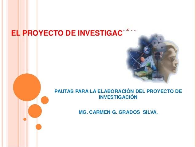 EL PROYECTO DE INVESTIGACIÓN PAUTAS PARA LA ELABORACIÓN DEL PROYECTO DE INVESTIGACIÓN MG. CARMEN G. GRADOS SILVA.