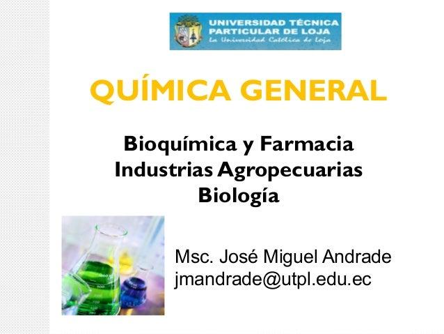 QUÍMICA GENERAL Bioquímica y Farmacia Industrias Agropecuarias Biología Msc. José Miguel Andrade jmandrade@utpl.edu.ec