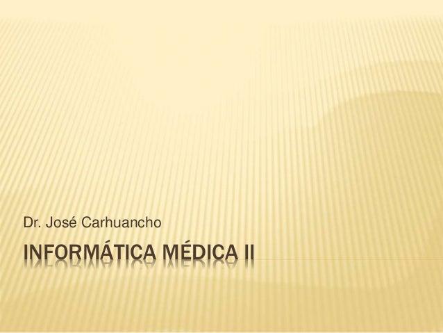 INFORMÁTICA MÉDICA II Dr. José Carhuancho