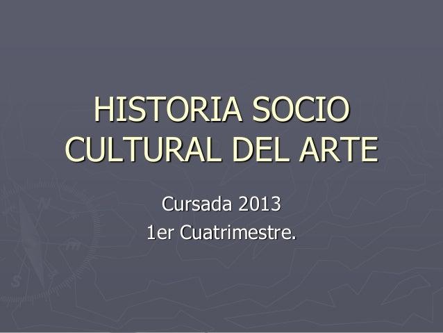 HISTORIA SOCIOCULTURAL DEL ARTE      Cursada 2013    1er Cuatrimestre.