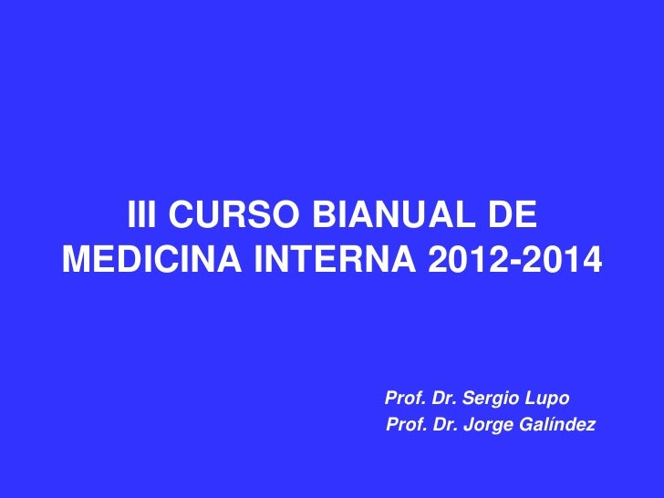 III CURSO BIANUAL DEMEDICINA INTERNA 2012-2014               Prof. Dr. Sergio Lupo               Prof. Dr. Jorge Galíndez