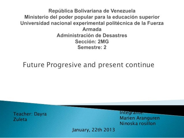 Future Progresive and present continueIntegrante:Marien ArangurenNinoska rosillonJanuary, 22th 2013Teacher: DayraZuleta