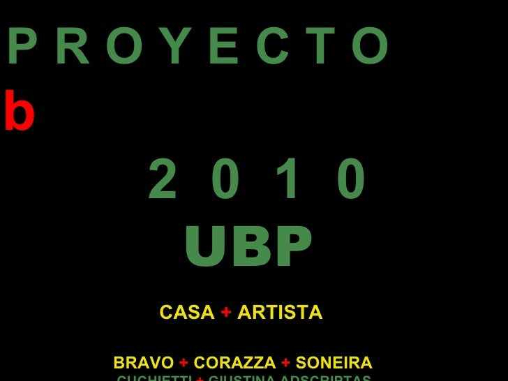 P R O Y E C T O   2 b 2  0  1  0   UBP   CASA   +   ARTISTA BRAVO   +   CORAZZA   +  SONEIRA  CUCHIETTI  +  GIUSTINA ADSCR...