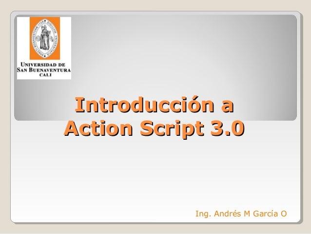 Introducción aIntroducción a Action Script 3.0Action Script 3.0 Ing. Andrés M García O