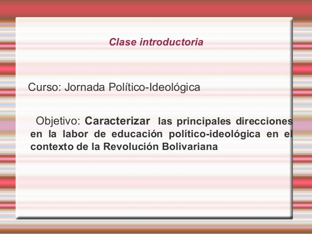 Clase introductoria Curso: Jornada Político-Ideológica Objetivo: Caracterizar las principales direcciones en la labor de e...