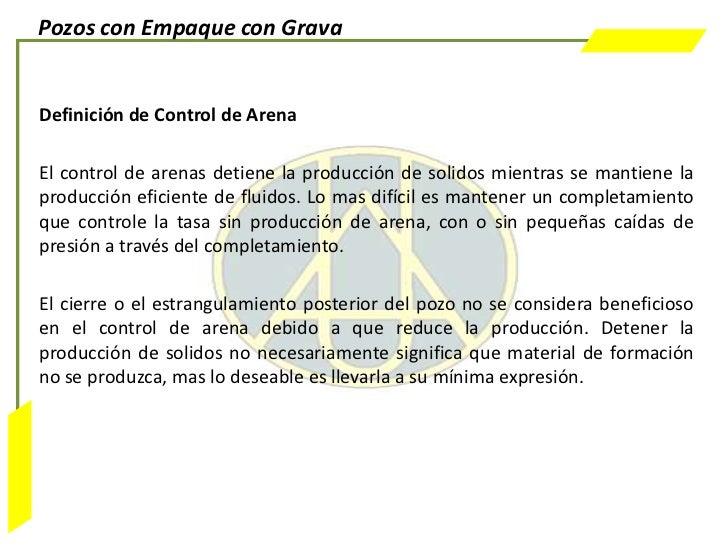 Pozos con Empaque con GravaDefinición de Control de ArenaEl control de arenas detiene la producción de solidos mientras se...