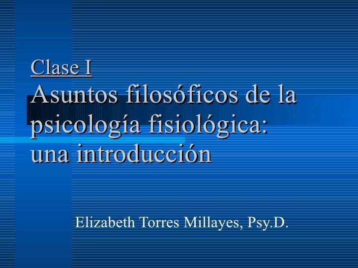 Clase I Asuntos filosóficos de la psicología fisiológica: una introducción   Elizabeth Torres Millayes, Psy.D.