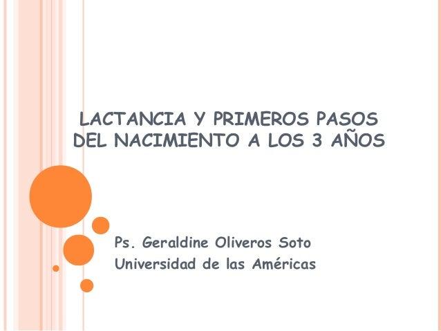 LACTANCIA Y PRIMEROS PASOS DEL NACIMIENTO A LOS 3 AÑOS Ps. Geraldine Oliveros Soto Universidad de las Américas