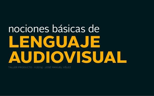 nociones básicas de lenguaje  audiovisual taller producto · ii 2014 · josé manuel vélez  nociones básicas de lenguaje audi...