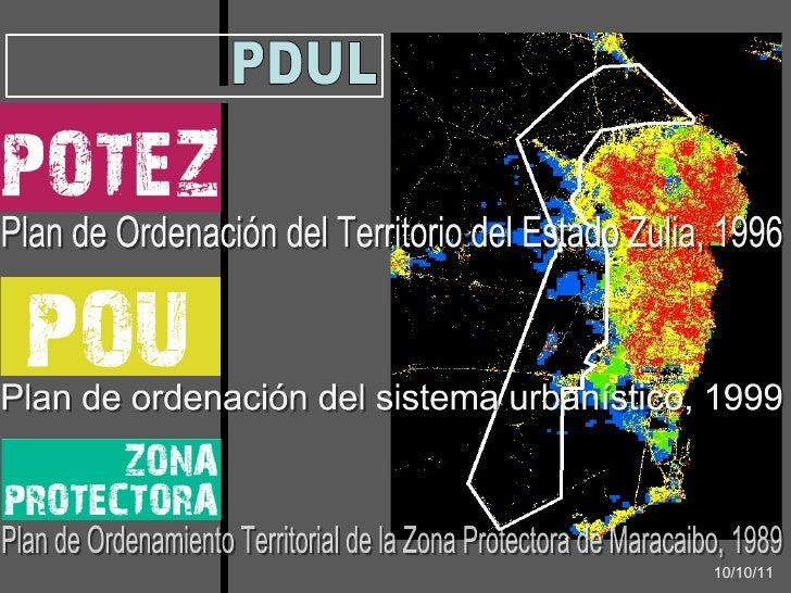PDUL Plan de Ordenación del Territorio del Estado Zulia, 1996 Plan de ordenación del sistema urbanístico, 1999 10/10/11 Pl...