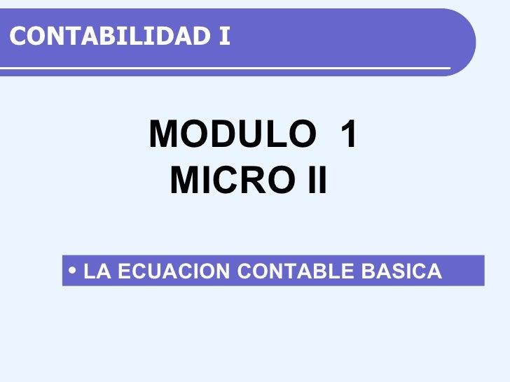 CONTABILIDAD  I <ul><li>LA ECUACION CONTABLE BASICA </li></ul>M ODULO  1 MICRO II