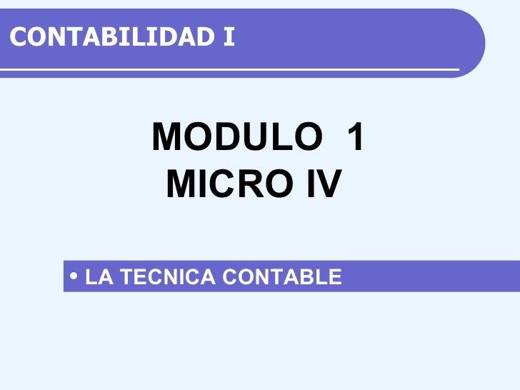 CONTABILIDAD  I <ul><li>LA TECNICA CONTABLE  </li></ul>M ODULO  1 MICRO IV