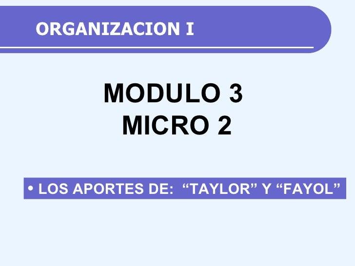 """ORGANIZACION I <ul><li>LOS APORTES DE:  """"TAYLOR"""" Y """"FAYOL"""" </li></ul>MODULO 3 MICRO  2"""