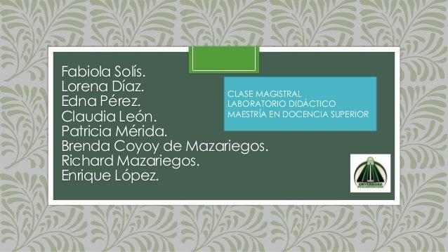 Fabiola Solís. Lorena Díaz. Edna Pérez. Claudia León. Patricia Mérida. Brenda Coyoy de Mazariegos. Richard Mazariegos. Enr...