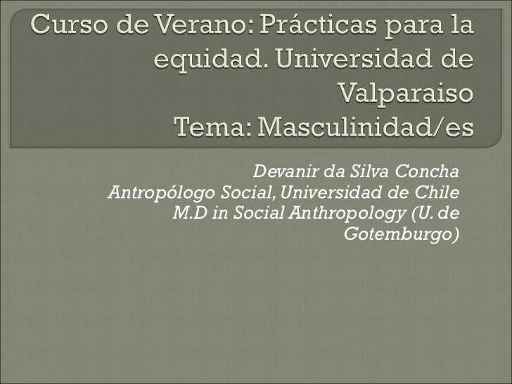 Devanir da Silva ConchaAntropólogo Social, Universidad de Chile       M.D in Social Anthropology (U. de                   ...