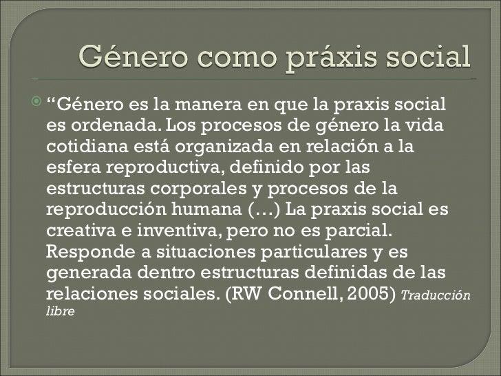 """ """"Género  es la manera en que la praxis social es ordenada. Los procesos de género la vida cotidiana está organizada en r..."""