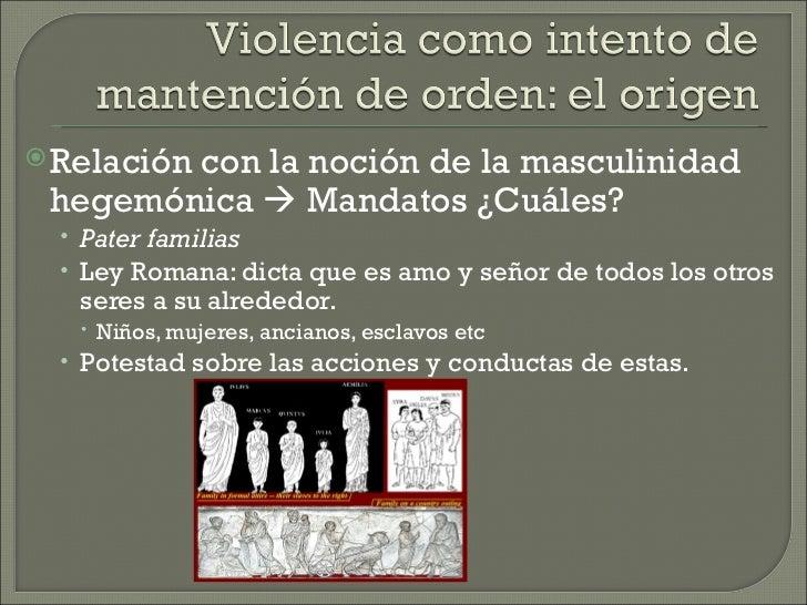  Relación        con la noción de la masculinidad hegemónica  Mandatos ¿Cuáles?  • Pater familias  • Ley Romana: dicta q...