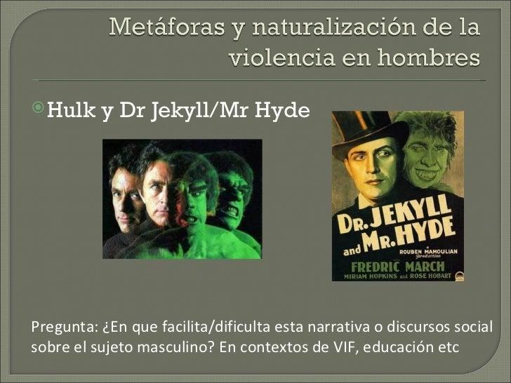  Hulk    y Dr Jekyll/Mr HydePregunta: ¿En que facilita/dificulta esta narrativa o discursos socialsobre el sujeto masculi...
