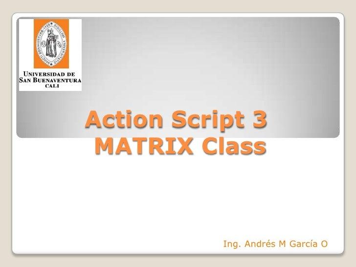 Action Script 3 MATRIX Class<br />Ing. Andrés M García O<br />