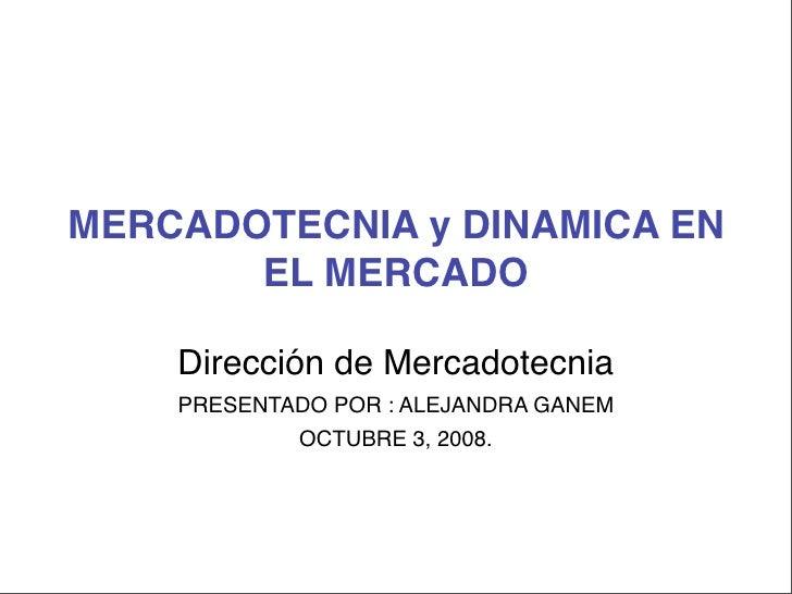 MERCADOTECNIA y DINAMICA EN        EL MERCADO      Dirección de Mercadotecnia     PRESENTADO POR : ALEJANDRA GANEM        ...