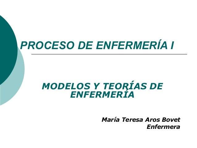 PROCESO DE ENFERMERÍA I   MODELOS Y TEORÍAS DE       ENFERMERÍA            María Teresa Aros Bovet                        ...