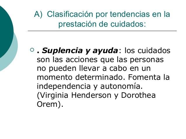 A) Clasificación por tendencias en la      prestación de cuidados:   . Suplencia y ayuda: los cuidados    son las accione...