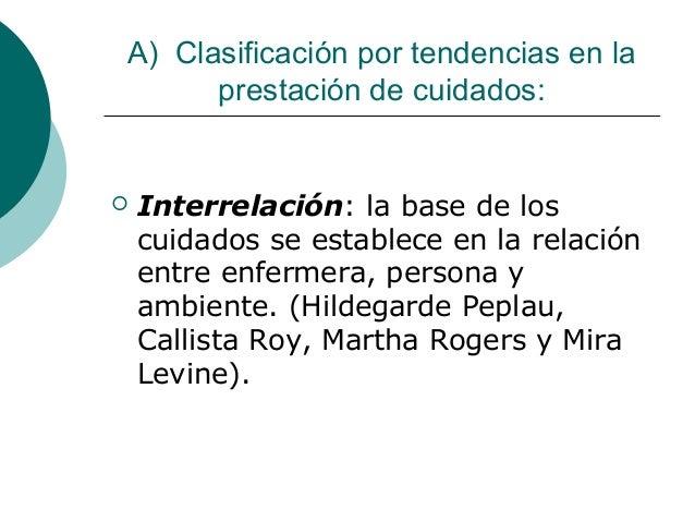 A) Clasificación por tendencias en la      prestación de cuidados:   Interrelación: la base de los    cuidados se estable...