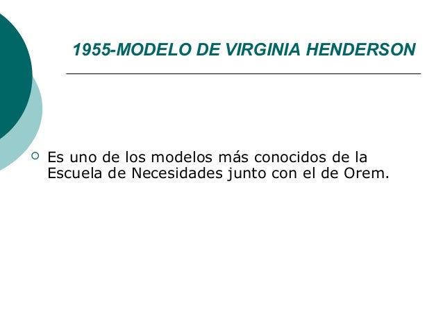 1955-MODELO DE VIRGINIA HENDERSON   Es uno de los modelos más conocidos de la    Escuela de Necesidades junto con el de O...