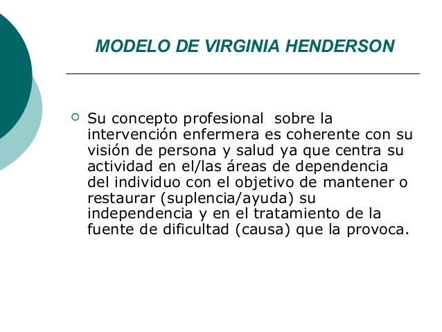 MODELO DE VIRGINIA HENDERSON   Su concepto profesional sobre la    intervención enfermera es coherente con su    visión d...