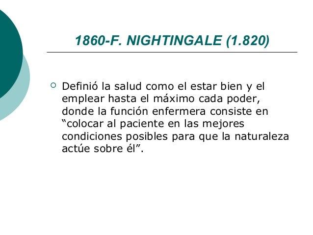 1860-F. NIGHTINGALE (1.820)   Definió la salud como el estar bien y el    emplear hasta el máximo cada poder,    donde la...