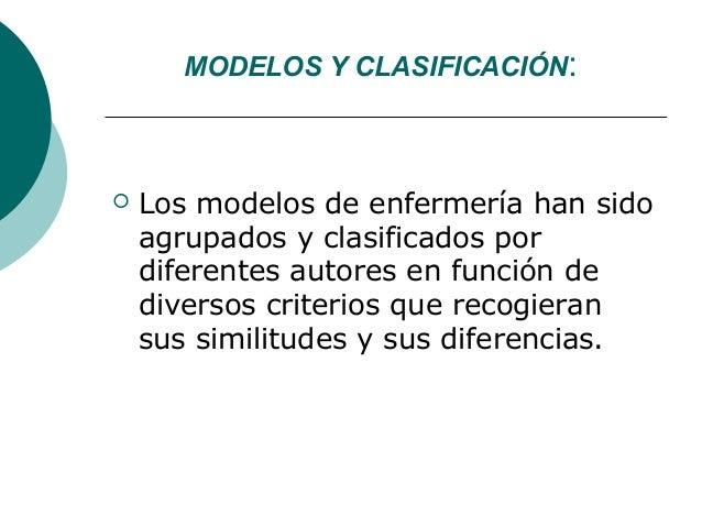 MODELOS Y CLASIFICACIÓN:   Los modelos de enfermería han sido    agrupados y clasificados por    diferentes autores en fu...