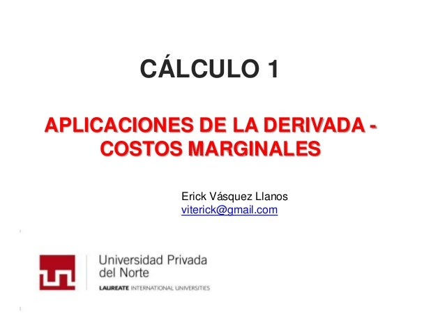 CÁLCULO 1APLICACIONES DE LA DERIVADA -     COSTOS MARGINALES           Erick Vásquez Llanos           viterick@gmail.com