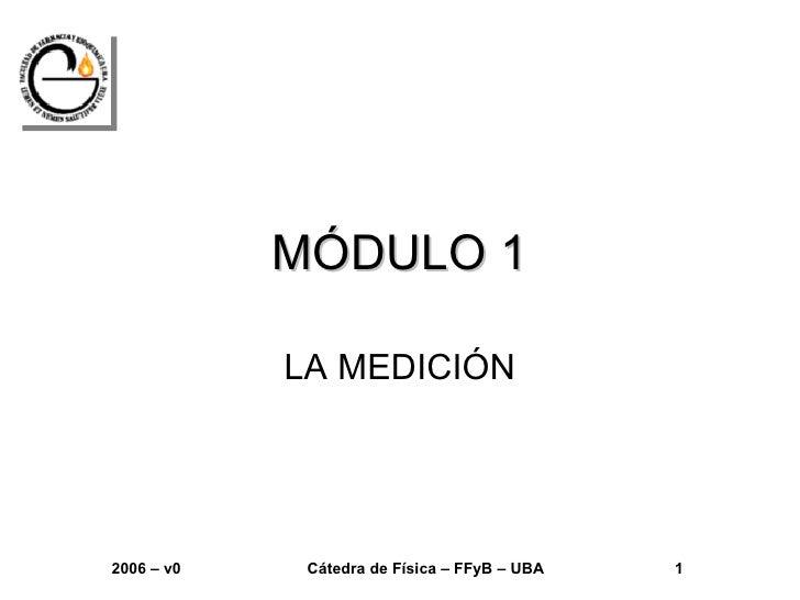 MÓDULO 1            LA MEDICIÓN2006 – v0    Cátedra de Física – FFyB – UBA   1